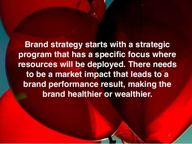Brand strategy starts with a strategic program that has a specific focus where resources will be deployed. There needs to b...