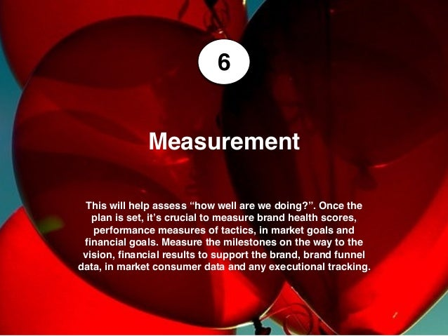 """6 Measurement This will help assess """"how well are we doing?"""". Once the plan is set, it's crucial to measure brand health s..."""