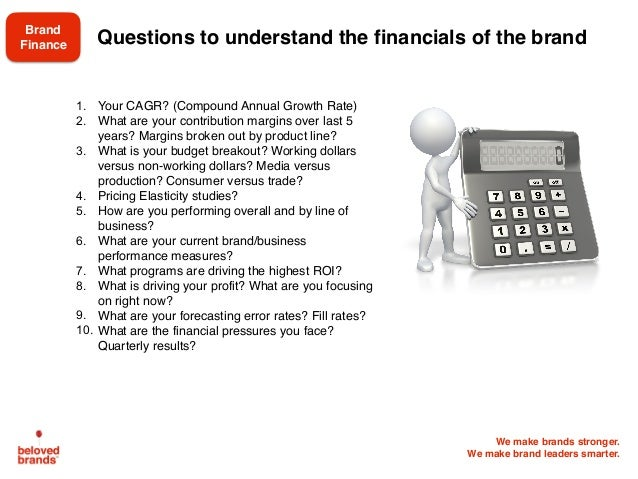 We make brands stronger. We make brand leaders smarter. Questions to understand the financials of the brand 1. Your CAGR? ...