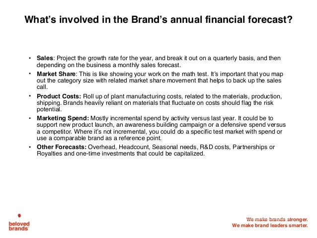 We make brands stronger. We make brand leaders smarter. What's involved in the Brand's annual financial forecast? • Sales:...