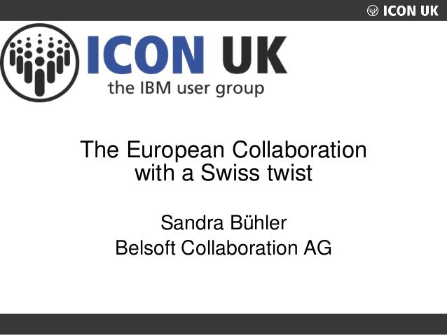 UKLUG 2012 – Cardiff, Wales The European Collaboration with a Swiss twist Sandra Bühler Belsoft Collaboration AG