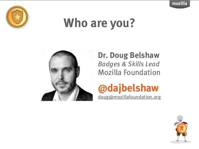 Who are you?     Dr. Doug Belshaw     Badges & Skills Lead     Mozilla Foundation     @dajbelshaw     doug@mozillafoundati...