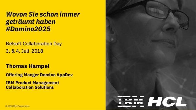 #domino2025 © 2018 IBM Corporation Wovon Sie schon immer geträumt haben #Domino2025 Belsoft Collaboration Day 3. & 4. Juli...