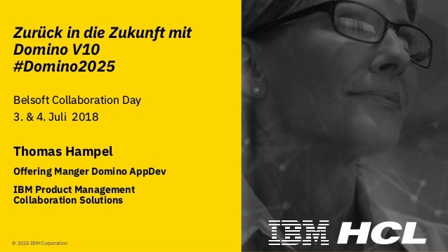 #domino2025 © 2018 IBM Corporation Zurück in die Zukunft mit Domino V10 #Domino2025 Belsoft Collaboration Day 3. & 4. Juli...