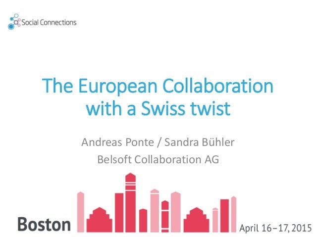 The European Collaboration with a Swiss twist Andreas Ponte / Sandra Bühler Belsoft Collaboration AG