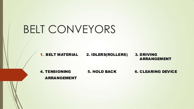 BELT CONVEYORS 1. BELT MATERIAL 2. IDLERS(ROLLERS) 3. DRIVING ARRANGEMENT 4. TENSIONING 5. HOLD BACK 6. CLEARING DEVICE AR...