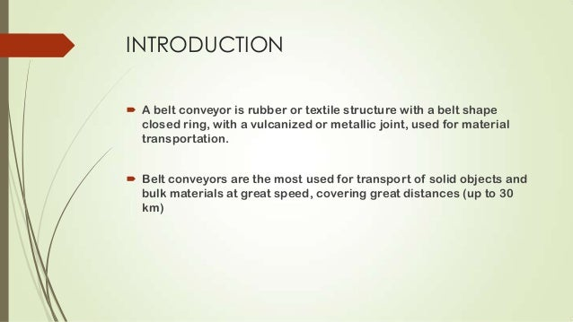 INTRODUCTION  A belt conveyor is rubber or textile structure with a belt shape closed ring, with a vulcanized or metallic...