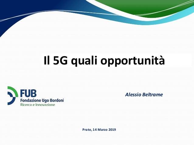 Il 5G quali opportunità Prato, 14 Marzo 2019 Alessio Beltrame
