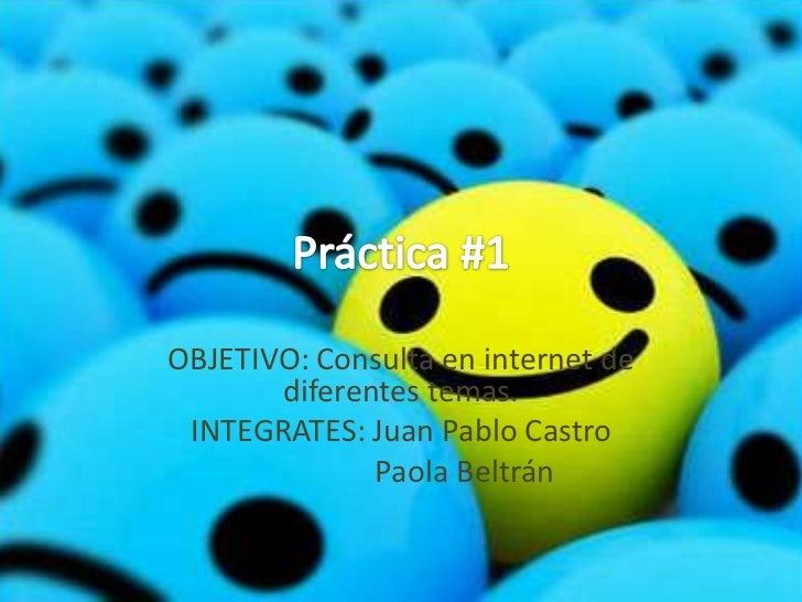 OBJETIVO: Consulta en internet de       diferentes temas. INTEGRATES: Juan Pablo Castro              Paola Beltrán