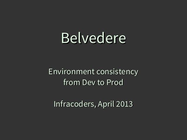 BelvedereEnvironment consistency    from Dev to Prod Infracoders, April 2013