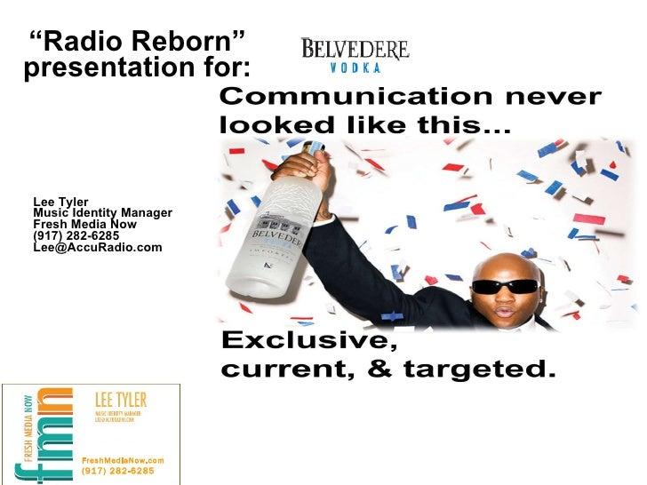 """ Radio Reborn"" presentation for: Lee Tyler Music Identity Manager Fresh Media Now (917) 282-6285 [email_address] FreshMed..."
