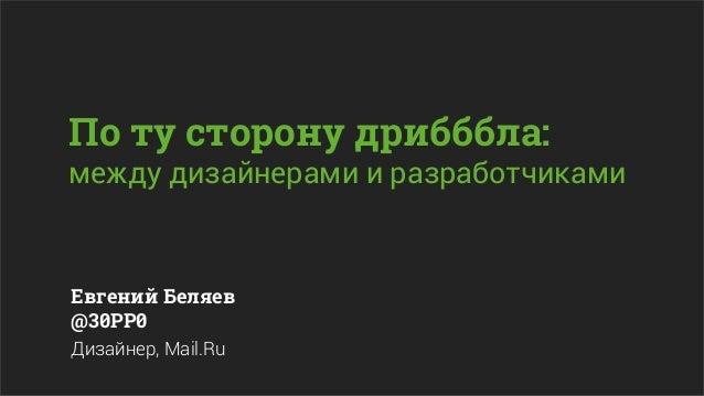 По ту сторону дрибббла:между дизайнерами и разработчикамиЕвгений Беляев@30PP0Дизайнер, Mail.Ru