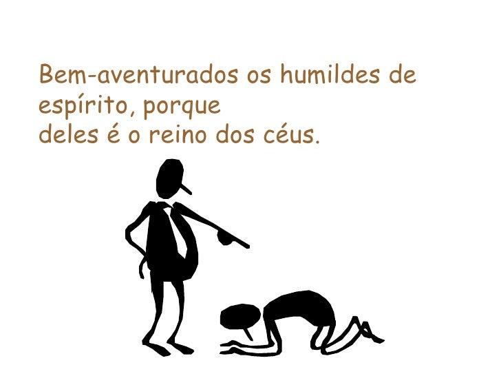 Bem-aventurados os humildes de espírito, porque  deles é o reino dos céus.