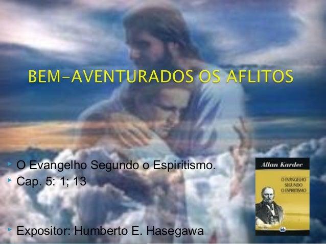  O Evangelho Segundo o Espiritismo.  Cap. 5: 1; 13  Expositor: Humberto E. Hasegawa