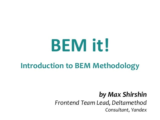 BEM it!  Introduction to BEM Methodology  by Max Shirshin  Frontend Team Lead, Deltamethod  Consultant, Yandex