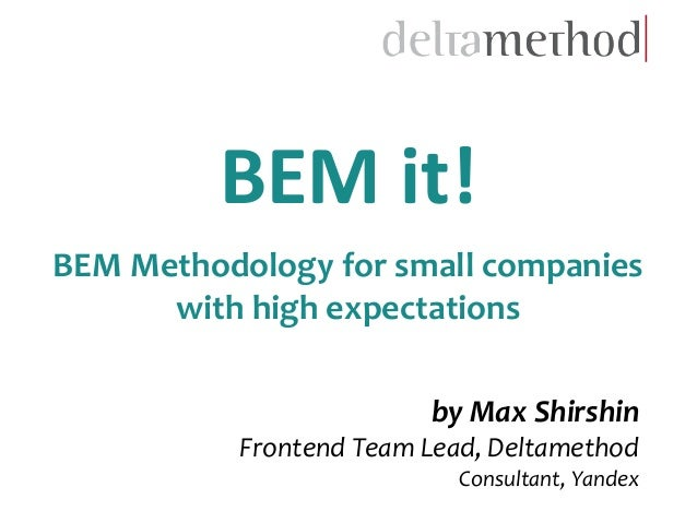 by Max Shirshin Frontend Team Lead, Deltamethod Consultant, Yandex BEM it! BEM Methodology for small companies with high e...
