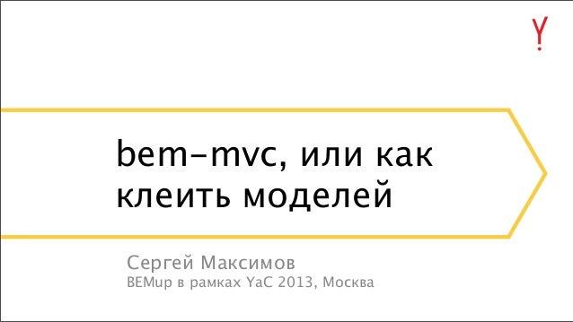 bem-mvc, или как клеить моделей Сергей Максимов BEMup в рамках YaC 2013, Москва