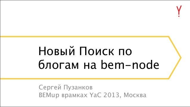 Новый Поиск по блогам на bem-node Сергей Пузанков BEMup врамках YaC 2013, Москва