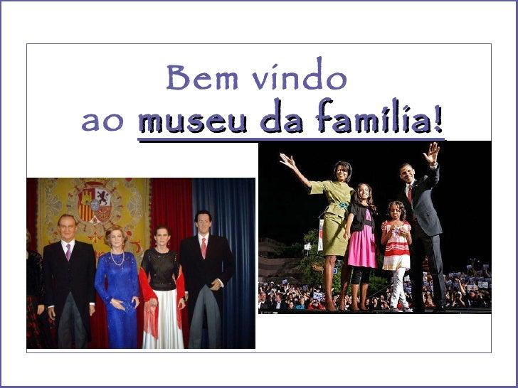 Bem vindo  ao  museu da família!