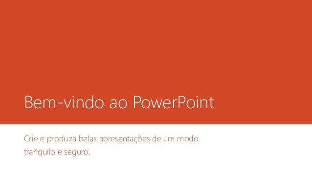 Bem-vindo ao PowerPoint Crie e produza belas apresentações de um modo tranquilo e seguro.