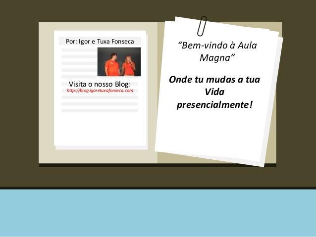 """Por: Igor e Tuxa Fonseca Visita o nosso Blog: http://blog.igoretuxafonseca.com """"Bem-vindo à Aula Magna"""" Onde tu mudas a tu..."""