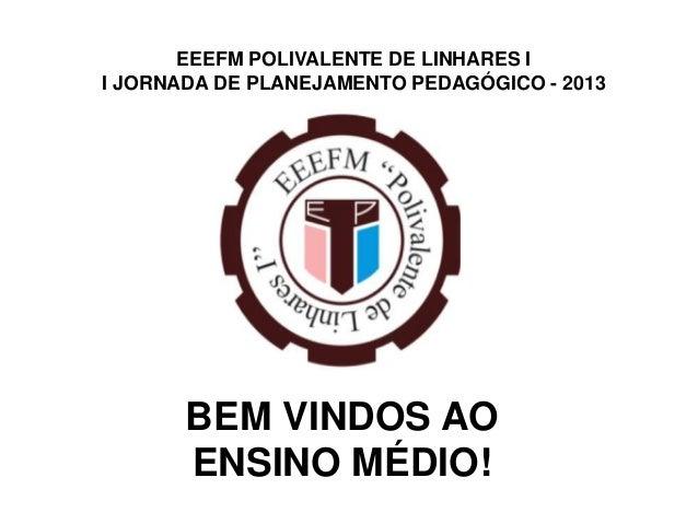 EEEFM POLIVALENTE DE LINHARES II JORNADA DE PLANEJAMENTO PEDAGÓGICO - 2013       BEM VINDOS AO       ENSINO MÉDIO!