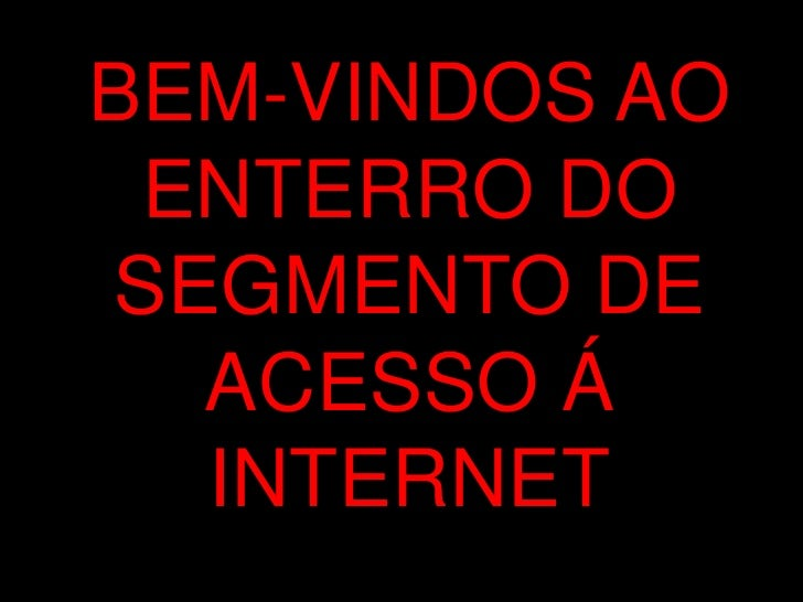 BEM-VINDOS AO  ENTERRO DO SEGMENTO DE   ACESSO Á   INTERNET