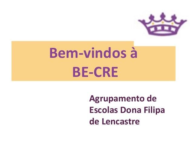 Bem-vindos à  BE-CRE     Agrupamento de     Escolas Dona Filipa     de Lencastre