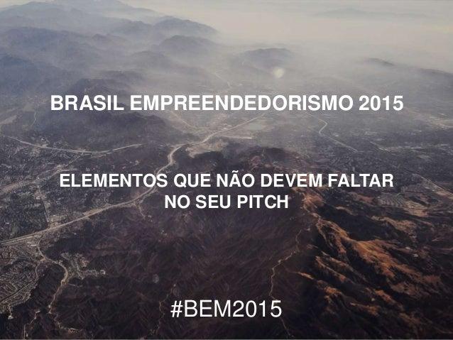 BRASIL EMPREENDEDORISMO 2015 ELEMENTOS QUE NÃO DEVEM FALTAR NO SEU PITCH #BEM2015