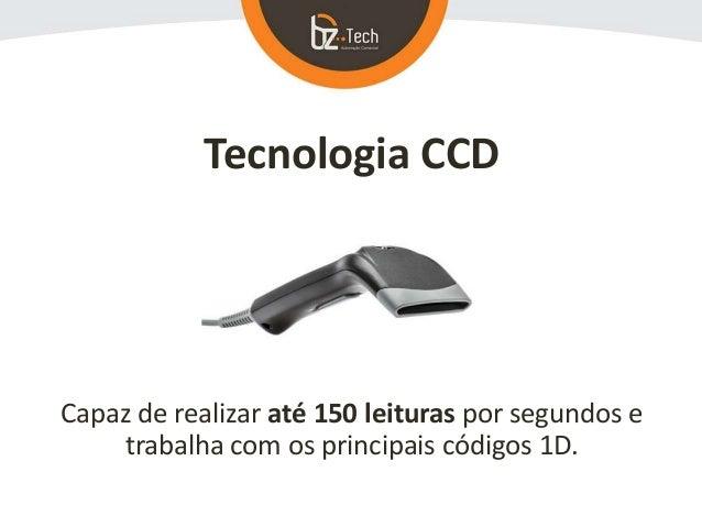 Tecnologia CCD Capaz de realizar até 150 leituras por segundos e trabalha com os principais códigos 1D.