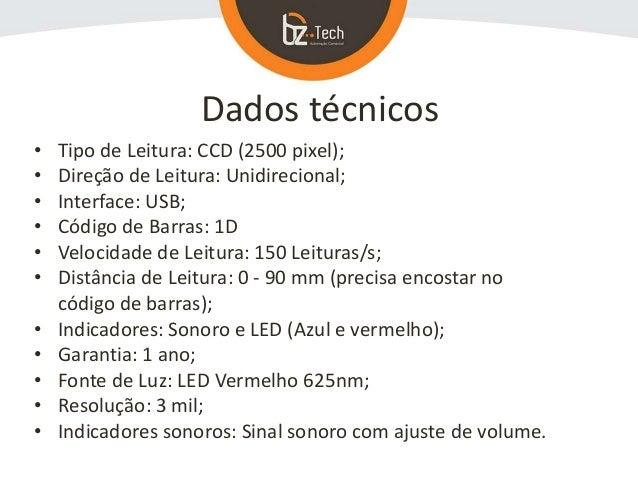 Dados técnicos • Tipo de Leitura: CCD (2500 pixel); • Direção de Leitura: Unidirecional; • Interface: USB; • Código de Bar...