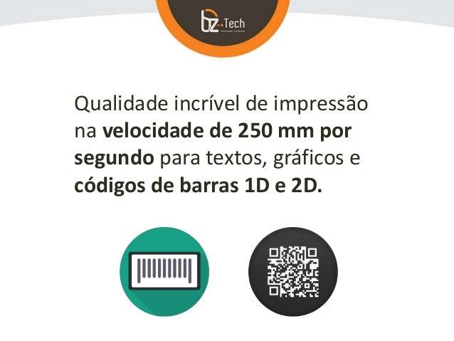 Qualidade incrível de impressão na velocidade de 250 mm por segundo para textos, gráficos e códigos de barras 1D e 2D.