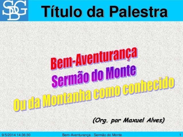 Bem-Aventurança - Sermão do Monte 1 (Org. por Maxuel Alves) Título da Palestra 9/5/2014 14:36:30