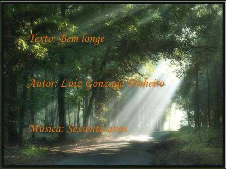 Texto: Bem longe Autor: Luiz Gonzaga Pinheiro Música: Sessenta anos