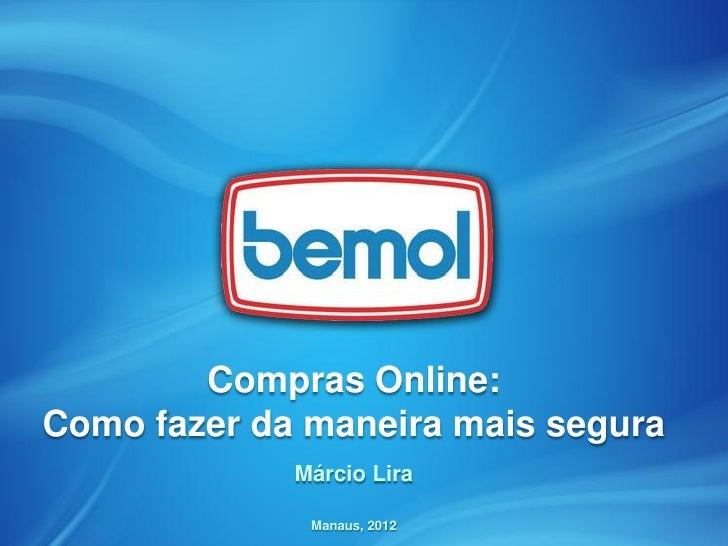Compras Online:Como fazer da maneira mais segura             Márcio Lira              Manaus, 2012