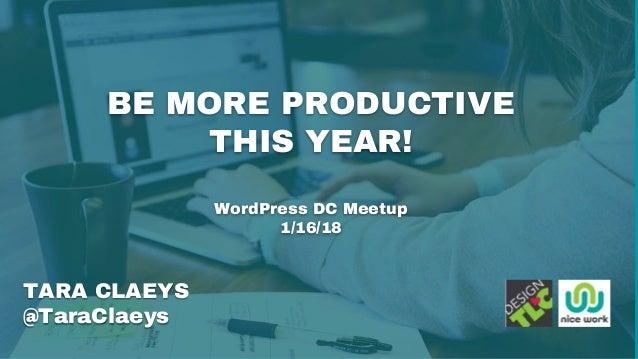BE MORE PRODUCTIVE THIS YEAR! WordPress DC Meetup 1/16/18 TARA CLAEYS @TaraClaeys