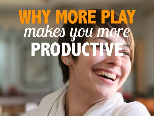 makes you more WHY MORE PLAY PRODUCTIVE