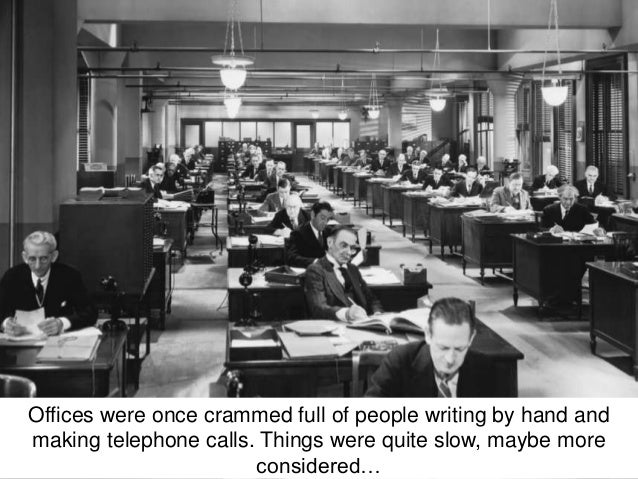 Offices were once crammed full of people writing by hand and  making telephone calls. Things were quite slow, maybe more  ...