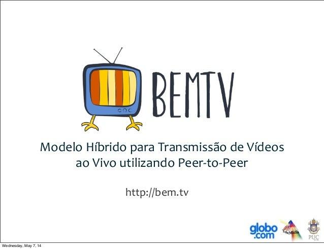 Modelo  Híbrido  para  Transmissão  de  Vídeos ao  Vivo  utilizando  Peer-‐to-‐Peer http://bem.tv Wednes...