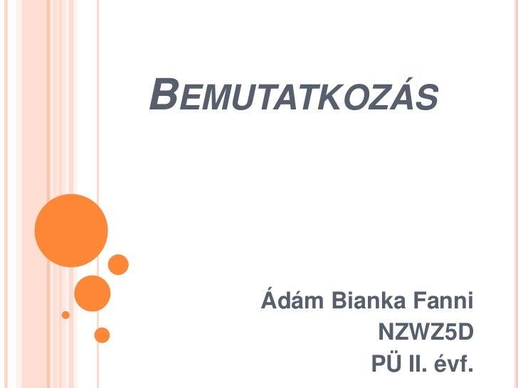 BEMUTATKOZÁS    Ádám Bianka Fanni             NZWZ5D            PÜ II. évf.