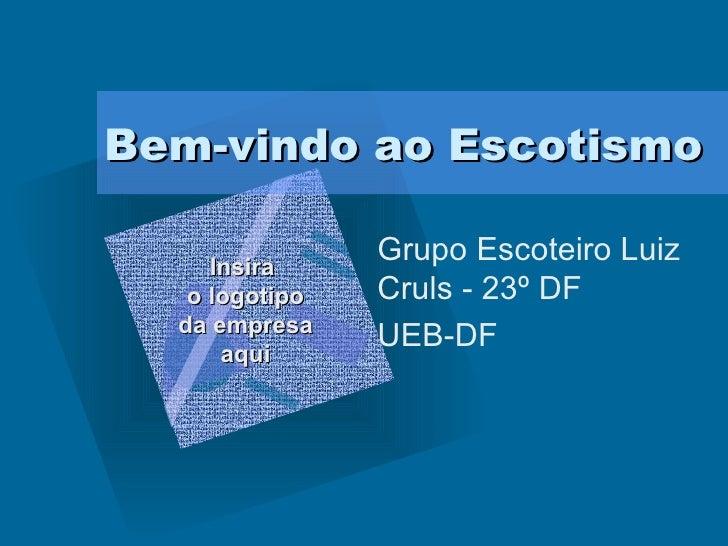 Bem-vindo ao Escotismo Grupo Escoteiro Luiz Cruls - 23º DF UEB-DF Insira  o logotipo da empresa aqui <ul><li>Para inserir ...
