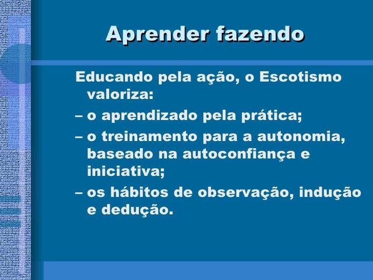 Aprender fazendo <ul><ul><li>Educando pela ação, o Escotismo valoriza: </li></ul></ul><ul><ul><li>o aprendizado pela práti...