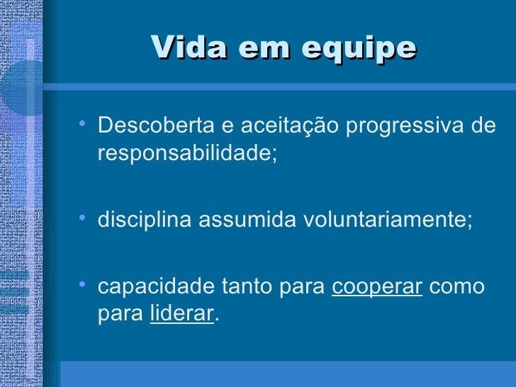 Vida em equipe <ul><li>Descoberta e aceitação progressiva de responsabilidade; </li></ul><ul><li>disciplina assumida volun...