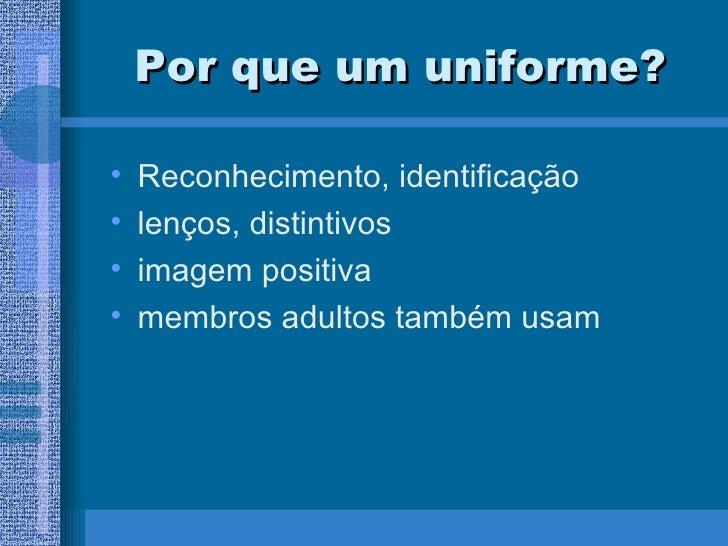 Por que um uniforme? <ul><li>Reconhecimento, identificação </li></ul><ul><li>lenços, distintivos </li></ul><ul><li>imagem ...