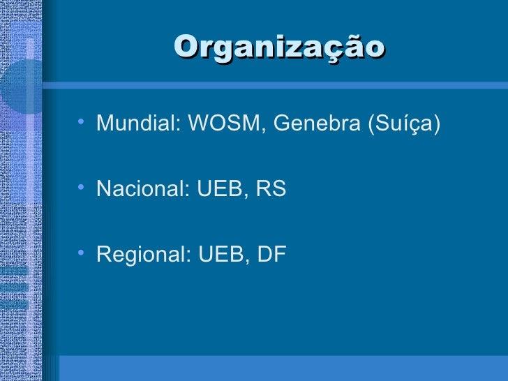 Organização <ul><li>Mundial: WOSM, Genebra (Suíça) </li></ul><ul><li>Nacional: UEB, RS </li></ul><ul><li>Regional: UEB, DF...