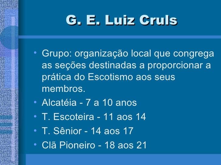 G. E. Luiz Cruls <ul><li>Grupo: organização local que congrega as seções destinadas a proporcionar a prática do Escotismo ...