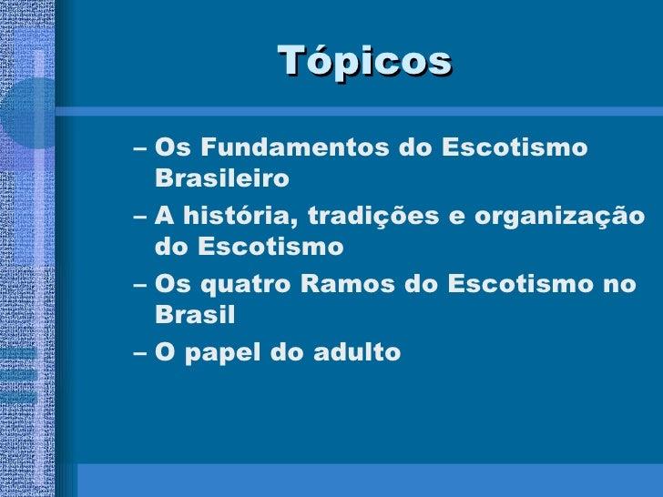 Tópicos <ul><ul><li>Os Fundamentos do Escotismo Brasileiro </li></ul></ul><ul><ul><li>A história, tradições e organização ...