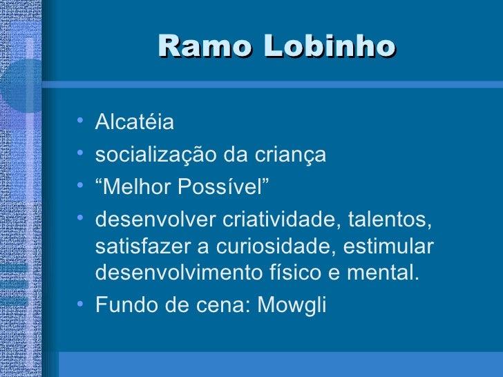 "Ramo Lobinho <ul><li>Alcatéia </li></ul><ul><li>socialização da criança </li></ul><ul><li>"" Melhor Possível"" </li></ul><ul..."