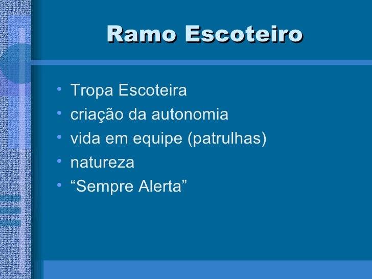 Ramo Escoteiro <ul><li>Tropa Escoteira </li></ul><ul><li>criação da autonomia </li></ul><ul><li>vida em equipe (patrulhas)...