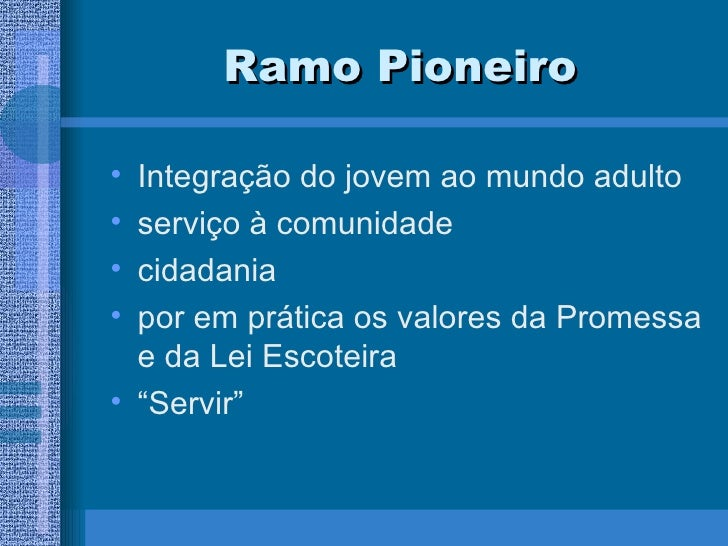 Ramo Pioneiro <ul><li>Integração do jovem ao mundo adulto </li></ul><ul><li>serviço à comunidade </li></ul><ul><li>cidadan...
